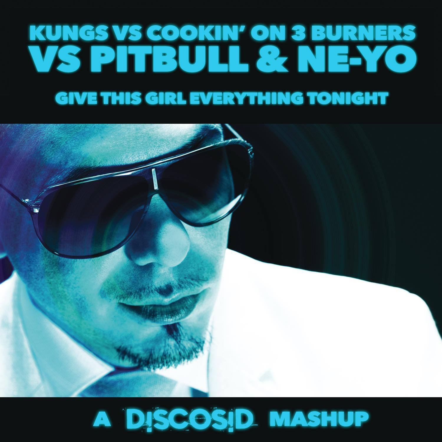 Kungs Vs Cookin' On 3 Burners Vs Pitbull & Neyo - Give This Girl Everything Tonight (Discosid Mashup)